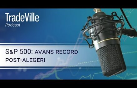 TradeVille Podcast – S&P 500: avans record post-alegeri